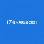 2021年度の販路開拓やIT導入補助金情報まとめ茨城県寄り